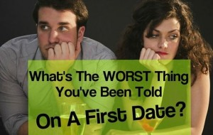 The 15 Absolute WORST Things People Have Been Told On a First Date